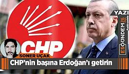 CHP'nin başına Erdoğan'ı getirin