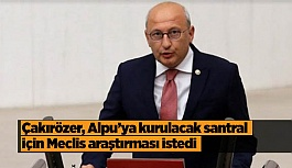 CHP'li Çakırözer: Meclis araştırmadan ihaleye çıkılmasın
