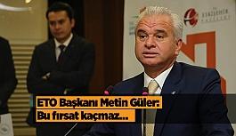 ETO Başkanı Metin Güler: Bu fırsat kaçmaz…