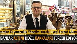 ALKARA: İNSANLAR ALTINI DEĞİL BANKALARI TERCİH EDİYOR