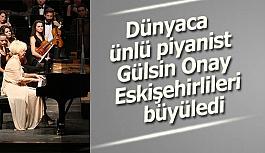 Dünyaca ünlü piyanist Gülsin Onay Eskişehirlileri büyüledi