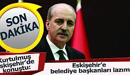Kurtulmuş:  Eskişehir'e belediye başkanları lazım