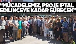 """""""MÜCADELEMİZ, PROJE İPTAL EDİLİNCEYE KADAR SÜRECEK"""""""