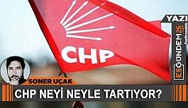 CHP NEYİ NEYLE TARTIYOR?