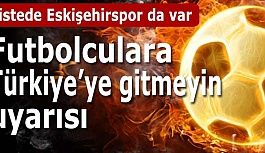 Futbolculara Türkiye'ye gitmeyin uyarısı!