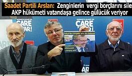 Saadet Partili Arslan:  Zenginlerin  vergi borçlarını silen AKP hükümeti  vatandaşa gelince gülücük veriyor