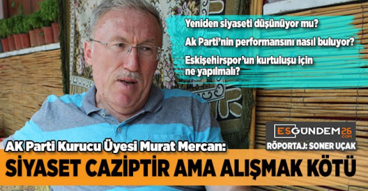 Adalet ve Kalkınma Partisi Kurucu Üyesi, 23. dönem Eskişehir Milletvekili Murat Mercan