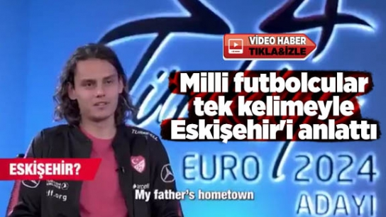 Milli futbolcular tek kelimeyle Eskişehir'i anlattı