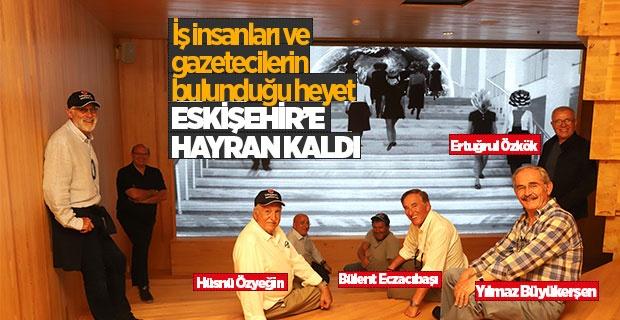 ESKİŞEHİR'E HAYRAN KALDILAR