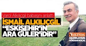 """""""İSMAİL ALKILIÇGİL 'ESKİŞEHİR'İN ARA GÜLER'İDİR"""""""