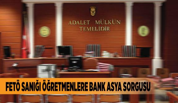 FETÖ SANIĞI ÖĞRETMENLERE BANK ASYA SORGUSU
