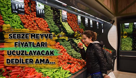 SEBZE MEYVE FİYATLARI UCUZLAYACAK DEDİLER AMA...
