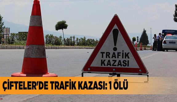 ÇİFTELER'DE TRAFİK KAZASI: 1 ÖLÜ