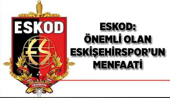 ESKOD: ÖNEMLİ OLAN ESKİŞEHİRSPOR'UN MENFAATİ
