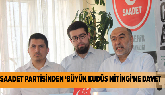 SAADET PARTİSİ'NDEN 'BÜYÜK KUDÜS MİTİNGİ''NE DAVET