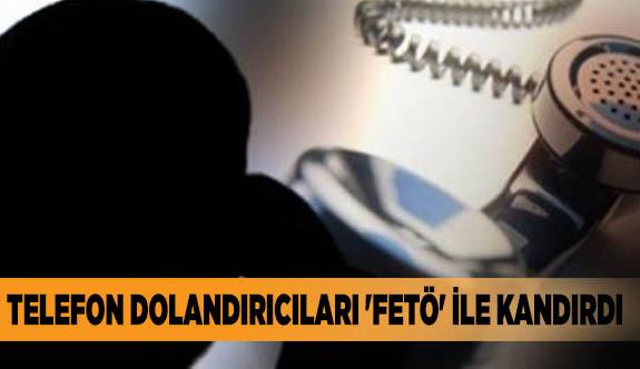 TELEFON DOLANDIRICILARI 'FETÖ' İLE KANDIRDI