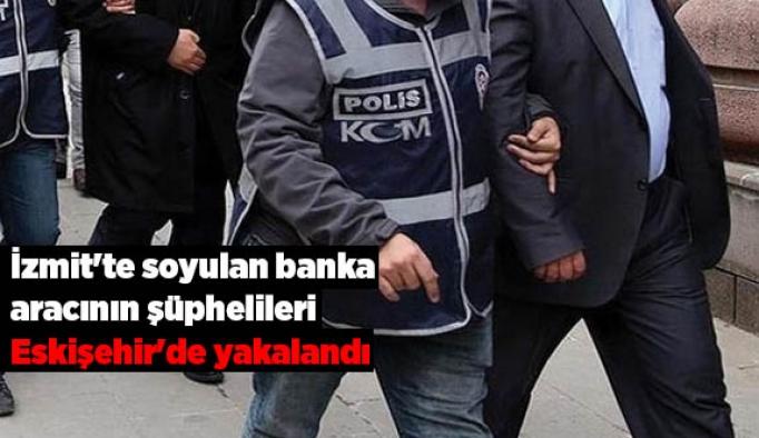 İzmit'te soyulan banka aracının şüphelileri Eskişehir'de yakalandı