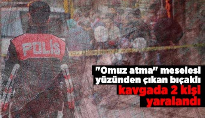 """""""Omuz atma"""" meselesi yüzünden çıkan bıçaklı kavgada 2 kişi yaralandı"""