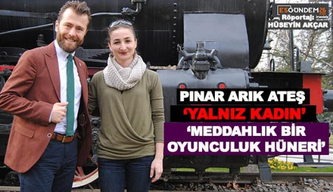PINAR ARIK ATEŞ VE 'YALNIZ KADIN' 'MEDDAHLIK BİR OYUNCULUK HÜNERİ'