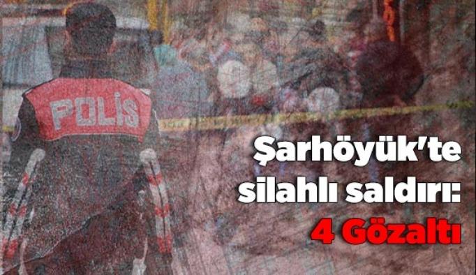 Şarhöyük'te silahlı saldırı: 4 Gözaltı