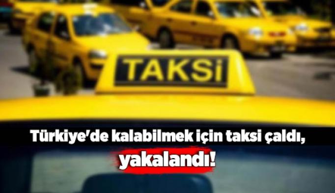 Türkiye'de kalabilmek için taksi çaldı, yakalandı