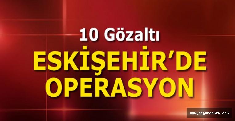 ESKİŞEHİR'DE 10 KİŞİ GÖZALTINA ALINDI