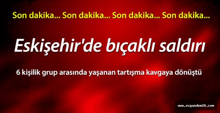 ESKİŞEHİR'DE BIÇAKLI SALDIRI