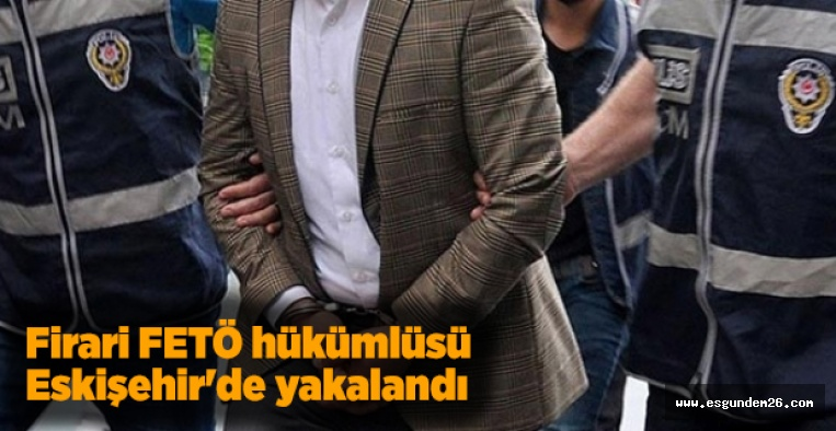 FİRARİ FETÖ'CÜ ESKİŞEHİR'DE YAKALANDI