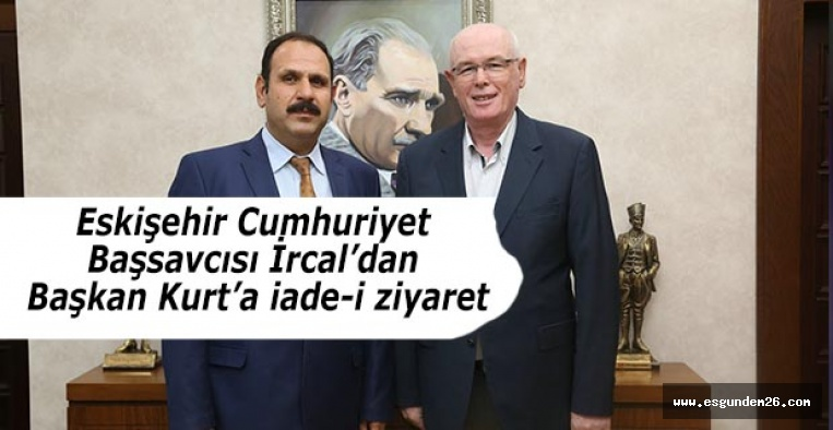 Eskişehir Cumhuriyet Başsavcısı İrcal'dan  Başkan Kurt'a iade-i ziyaret