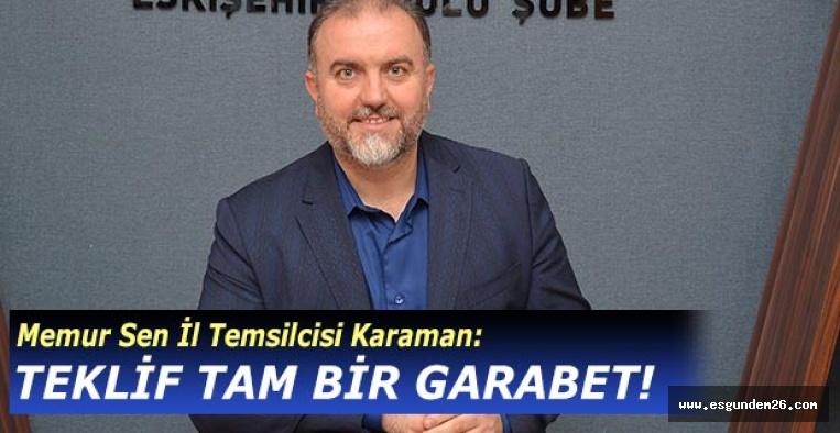 Memur Sen İl Temsilcisi Karaman: TEKLİF TAM BİR GARABET!