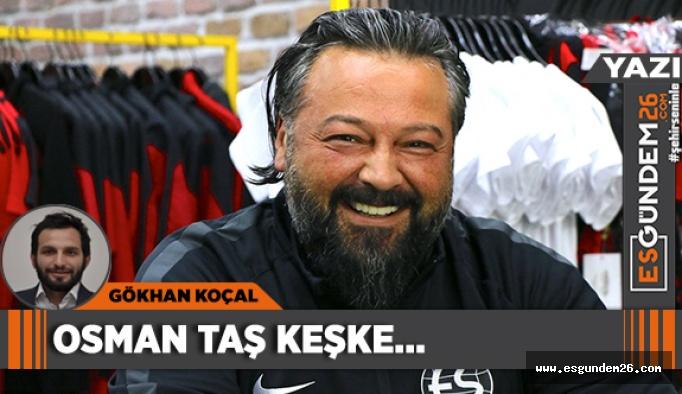 OSMAN TAŞ KEŞKE...