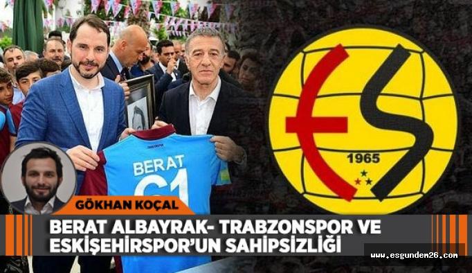 BERAT ALBAYRAK- TRABZONSPOR VE ESKİŞEHİRSPOR'UN SAHİPSİZLİĞİ