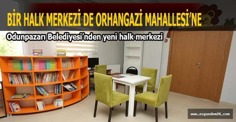 BİR HALK MERKEZİ DE ORHAN GAZİ MAHALLESİ'NE