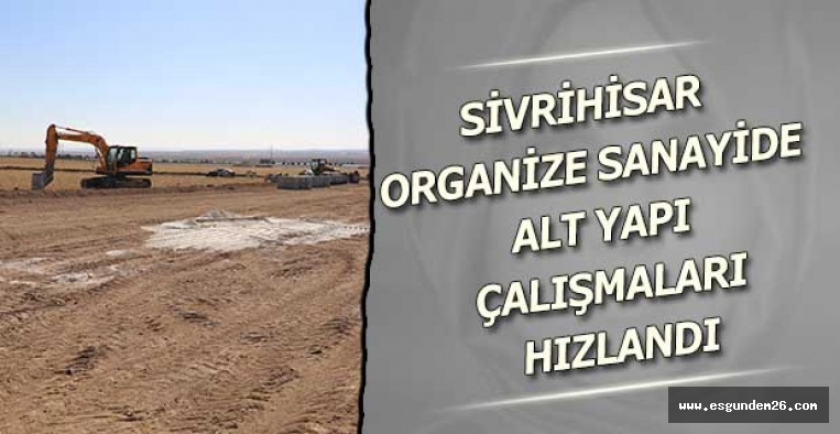 SİVRİHİSAR ORGANİZE SANAYİDE ALT YAPI ÇALIŞMALARI HIZLANDI