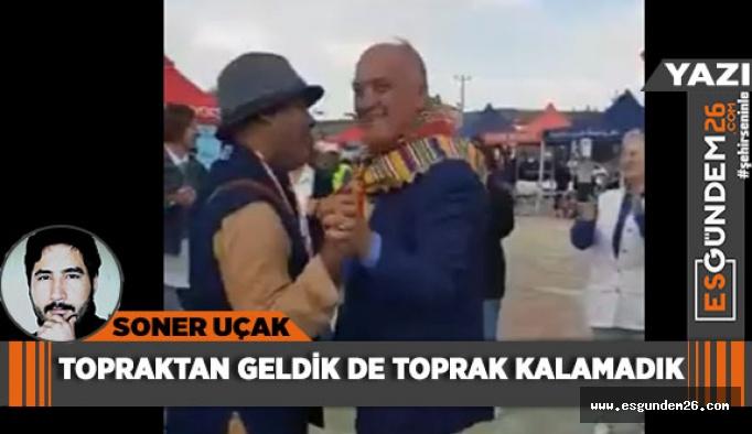 TOPRAKTAN GELDİK DE TOPRAK KALAMADIK