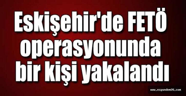 Eskişehir'de FETÖ operasyonunda bir kişi yakalandı