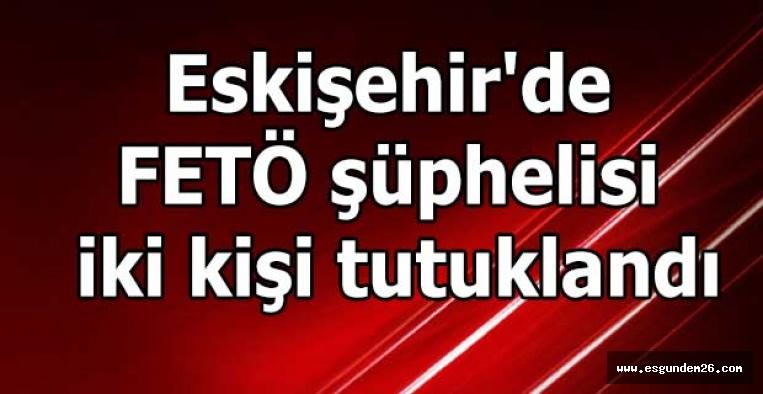 Eskişehir'de FETÖ şüphelisi iki kişi tutuklandı
