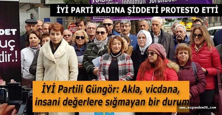İYİ Partili Güngör: Akla, vicdana, insani değerlere sığmayan bir durum