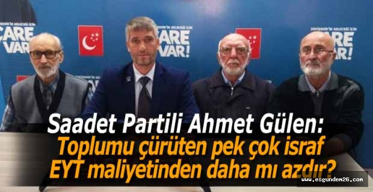 Saadet Partili Ahmet Gülen:  Toplumu çürüten pek çok israf EYT maliyetinden daha mı azdır?