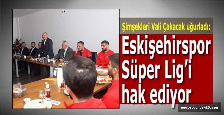 Vali Çakacak:Eskişehirspor Süper Lig'i hak eden bir kulüp