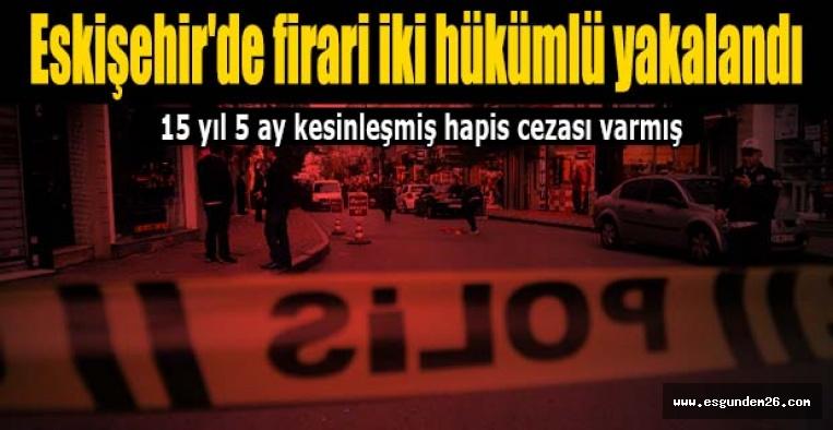 Eskişehir'de firari iki hükümlü yakalandı