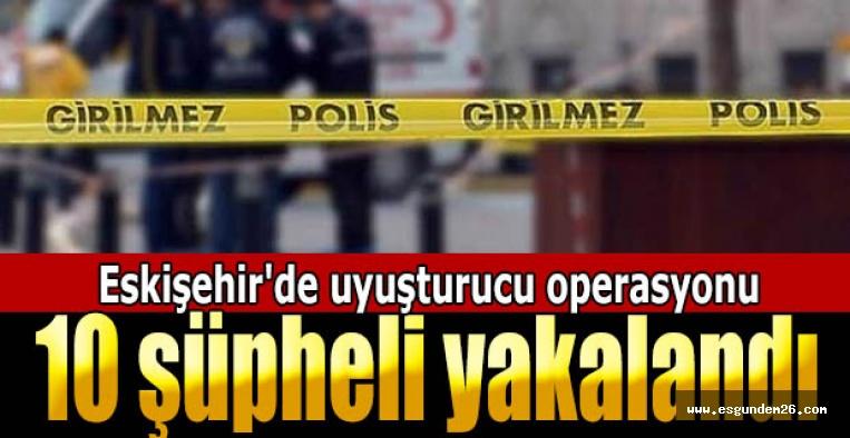 Eskişehir'de uyuşturucu operasyonu: 10 şüpheli yakalandı