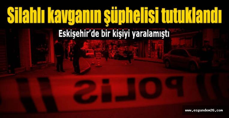 Eskişehir'deki silahlı kavganın şüphelisi tutuklandı