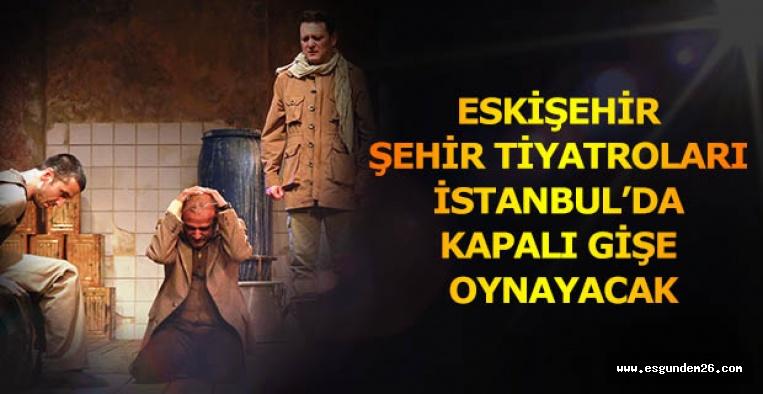 ESKİŞEHİR ŞEHİR TİYATROLARI İSTANBUL'DA  KAPALI GİŞE OYNAYACAK