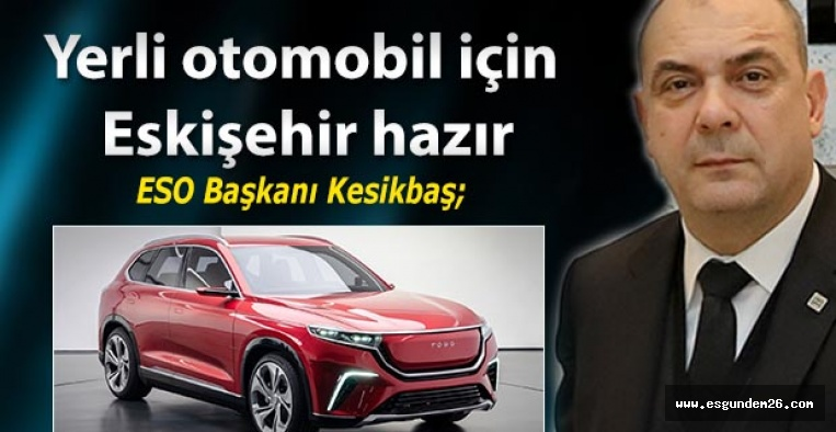 ESO Başkanı Kesikbaş; Yerli otomobil için Eskişehir hazır