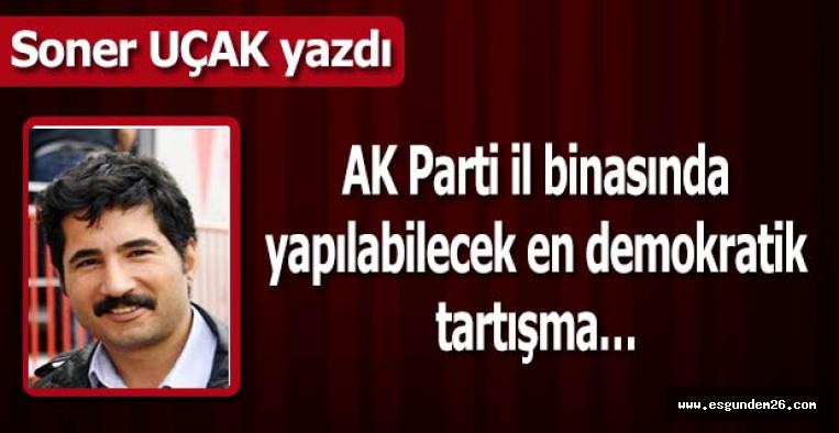 AK Parti İl binasında yapılabilecek en demokratik tartışma…