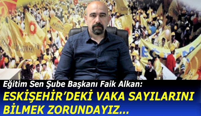 Eğitim Sen Şube Başkanı Alkan: Eskişehir'deki vaka sayılarını bilmek zorundayız
