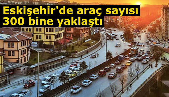Eskişehir'de trafiğe kayıtlı araç sayısı 300 bine yaklaştı