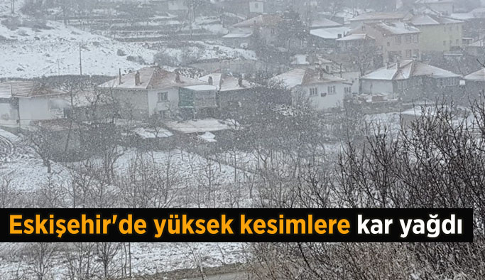 Eskişehir'de yüksek kesimlere kar yağdı