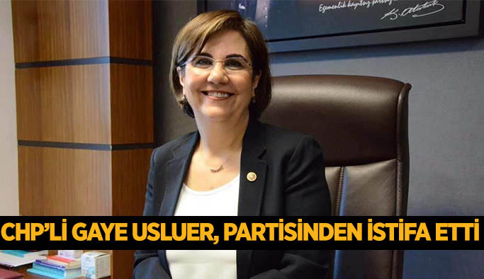 GAYE USLUER, CHP'DEN İSTİFA ETTİ